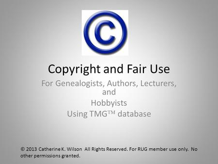 Copyright and Fair Use For Genealogists, Authors, Lecturers, and Hobbyists Using TMG  database © 2013 Catherine K. Wilson All Rights Reserved. For RUG.