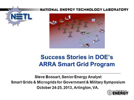 Success Stories in DOE's ARRA Smart Grid Program Steve Bossart, Senior Energy Analyst Smart Grids & Microgrids for Government & Military Symposium October.