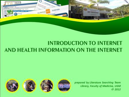 INTRODUCTION TO INTERNET AND HEALTH INFORMATION ON THE INTERNET prepared by Literature Searching Team Library, Faculty of Medicine, UGM  <strong>2012</strong>.