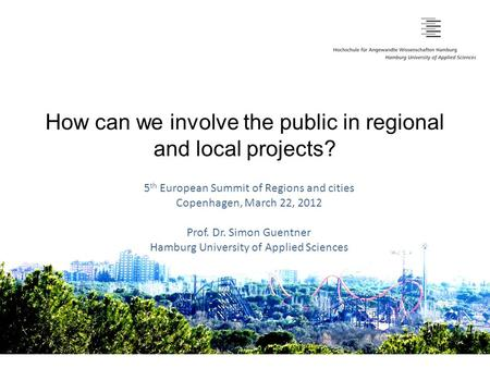 How can we involve the public in regional and local projects? 5 th European Summit of Regions and cities Copenhagen, March 22, 2012 Prof. Dr. Simon Guentner.