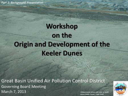Workshop on the Origin and Development of the Keeler Dunes Great Basin Unified Air Pollution Control District Governing Board Meeting March 7, 2013 Part.