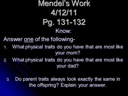 Mendel's Work 4/12/11 Pg. 131-132 Know: Answer one of the following- 1. What physical traits do you have that are most like your mom? 2. What physical.