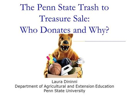 The Penn State Trash to Treasure Sale: Who Donates and Why? Laura Dininni Department of Agricultural and Extension Education Penn State University.