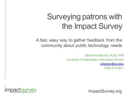 Surveying patrons with the Impact Survey A fast, easy way to gather feedback from the community about public technology needs Samantha Becker, MLIS, MPA.