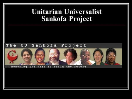Unitarian Universalist Sankofa Project. Unitarian <strong>Universalism</strong> People of Color Ministry and Leadership.