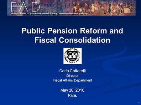 1 Public Pension Reform and Fiscal Consolidation Carlo Cottarelli Director Fiscal Affairs Department May 20, 2010 Paris.