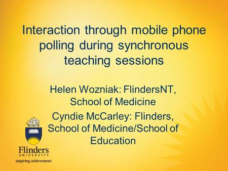 Interaction through mobile phone polling during synchronous teaching sessions Helen Wozniak: FlindersNT, School of Medicine Cyndie McCarley: Flinders,