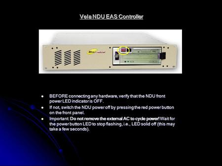 Vela NDU EAS Controller BEFORE connecting any hardware, verify that the NDU front power LED indicator is OFF. BEFORE connecting any hardware, verify that.