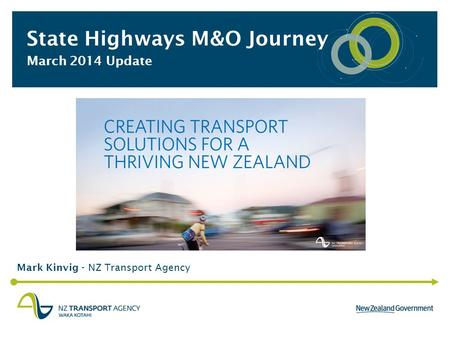 State Highways M&O Journey March 2014 Update Mark Kinvig - NZ Transport Agency.