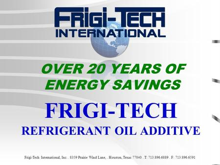 OVER 20 YEARS OF ENERGY SAVINGS FRIGI-TECH REFRIGERANT OIL ADDITIVE Frigi-Tech International, Inc.. 8359 Prairie Wind Lane,. Houston, Texas 77040. T: 713.896.6889.