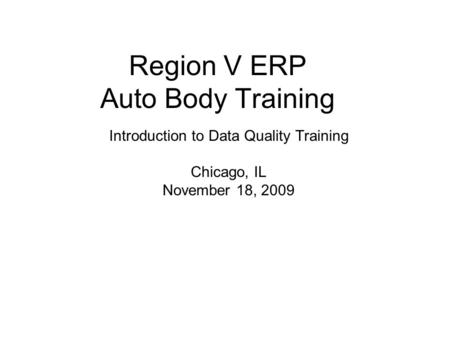 Region V ERP Auto Body Training Introduction to Data Quality Training Chicago, IL November 18, 2009.