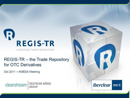REGIS-TR – the Trade Repository for OTC Derivatives Oct 2011 – AMEDA Meeting.
