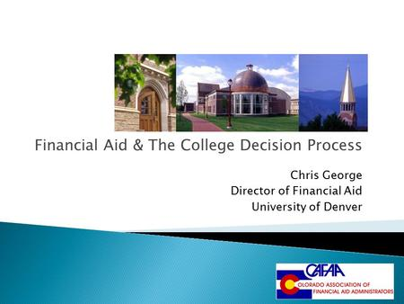Financial Aid & The College Decision Process Chris George Director of Financial Aid University of Denver.