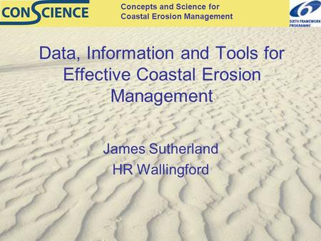 Concepts and Science for Coastal Erosion Management Data, Information and Tools for Effective Coastal Erosion Management James Sutherland HR Wallingford.