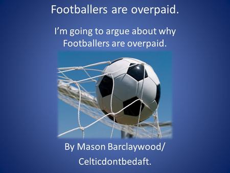 Footballers are overpaid. I'm going to argue about why Footballers are overpaid. By Mason Barclaywood/ Celticdontbedaft.