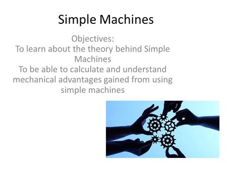 Simple Machines Objectives: To learn about the theory behind Simple Machines To be able to calculate and understand mechanical advantages gained from using.