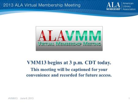 VMM13 begins at 3 p.m. CDT today. This meeting will be captioned for your convenience and recorded for future access. #VMM13 June 6, 20131.