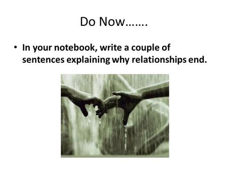 Do Now……. In your notebook, write a couple of sentences explaining why relationships end.
