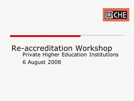 Re-accreditation Workshop Private Higher Education Institutions 6 August 2008.