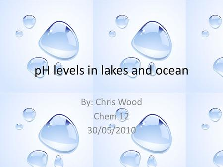 PH levels in lakes and ocean By: Chris Wood Chem 12 30/05/2010.