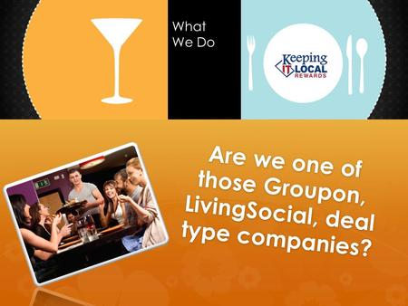 Are we one of those Groupon, LivingSocial, deal type companies? What We Do.