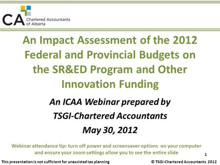 An Impact Assessment of the 2012 Federal and Provincial Budgets on the SR&ED Program and Other Innovation Funding An ICAA Webinar prepared by TSGI-Chartered.