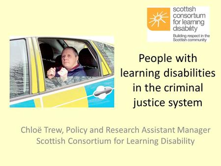 People with learning disabilities in the criminal justice system Chloë Trew, Policy and Research Assistant Manager Scottish Consortium for Learning Disability.