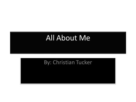All About Me By: Christian Tucker. Introducing Christian Tucker My name is Christian Tucker. I'm great at football. I like to play video games and I like.