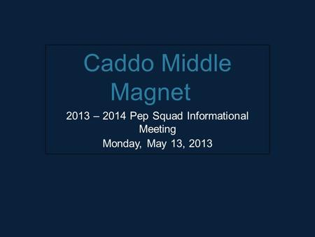 Caddo Middle Magnet 2013 – 2014 Pep Squad Informational Meeting Monday, May 13, 2013.