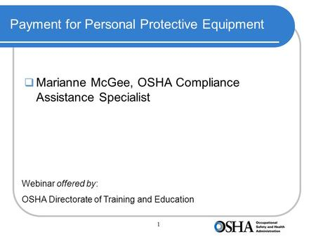 1 Payment for Personal Protective Equipment  Marianne McGee, OSHA Compliance Assistance Specialist Webinar offered by: OSHA Directorate of Training and.
