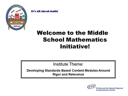 It's All About Math! Welcome to the Middle School Mathematics Initiative! Institute Theme: Developing Standards Based Content Modules Around Rigor and.