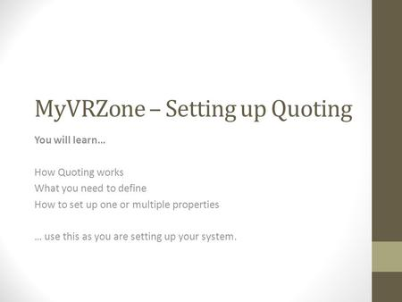 MyVRZone – Setting up Quoting You will learn… How Quoting works What you need to define How to set up one or multiple properties … use this as you are.