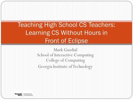 Mark Guzdial School of Interactive Computing College of Computing Georgia Institute of Technology Teaching High School CS Teachers: Learning CS Without.