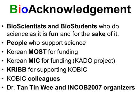 BioAcknowledgement BioScientists and BioStudents who do science as it is fun and for the sake of it. People who support science Korean MOST for funding.