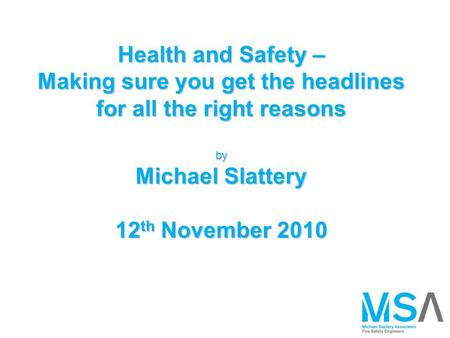Health and Safety – Making sure you get the headlines for all the right reasons by Michael Slattery 12 th November 2010.