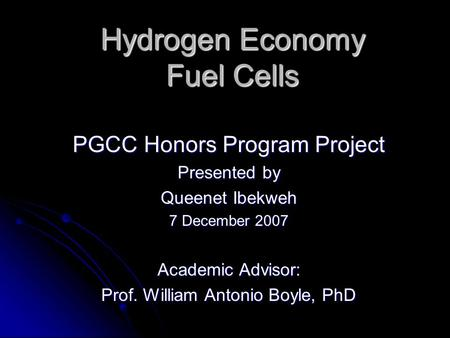 Hydrogen Economy Fuel Cells PGCC Honors Program Project Presented by Queenet Ibekweh 7 December 2007 Academic Advisor: Prof. William Antonio Boyle, PhD.