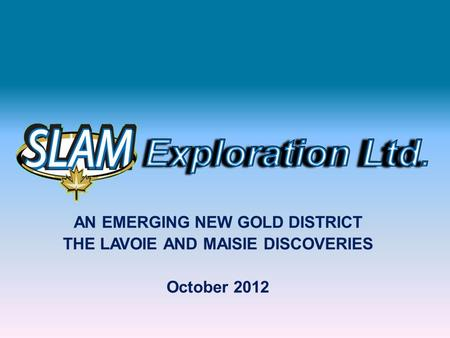 AN EMERGING NEW GOLD DISTRICT THE LAVOIE AND MAISIE DISCOVERIES October 2012.