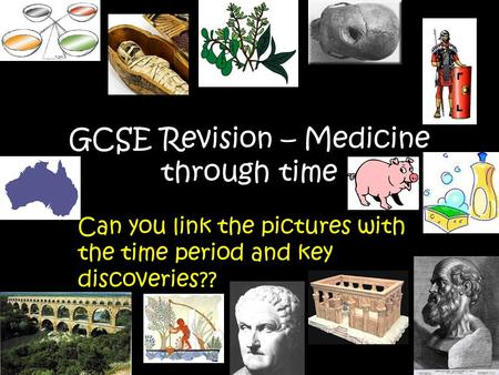 GCSE Revision – Medicine through time Can you link the pictures with the time period and key discoveries??