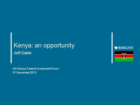 Kenya: an opportunity Jeff Gable UK/ Kenya Trade & Investment Forum 3 rd December 2013.