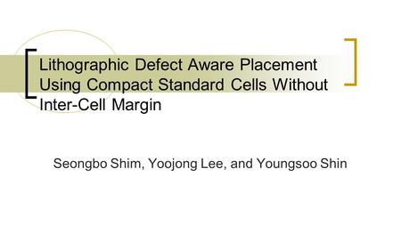 Seongbo Shim, Yoojong Lee, and Youngsoo Shin Lithographic Defect Aware Placement Using Compact Standard Cells Without Inter-Cell Margin.