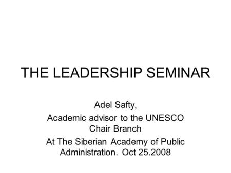 THE LEADERSHIP SEMINAR Adel Safty, Academic advisor to the UNESCO Chair Branch At The Siberian Academy of Public Administration. Oct 25.2008.