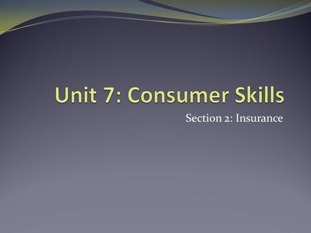 Section 2: Insurance. I CAN: Explain what types of insurance are available and why I need them Define the terms associated insurance.