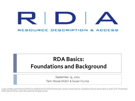 RDA Basics: Foundations and Background September 13, 2011 Tami Morse McGill & Susan Wynne Logo used by permission of the Co-Publishers for RDA (American.