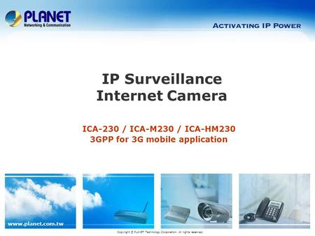 Www.planet.com.tw ICA-230 / ICA-M230 / ICA-HM230 3GPP for 3G mobile application IP Surveillance Internet Camera Copyright © PLANET Technology Corporation.