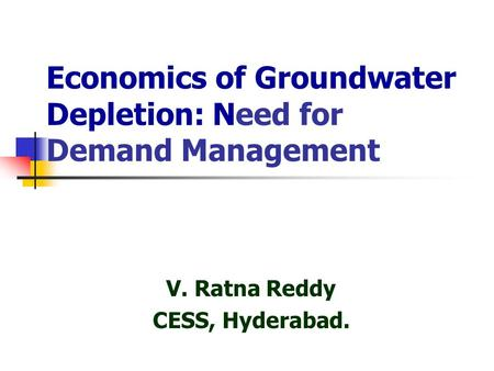 Economics of Groundwater Depletion: Need for Demand Management V. Ratna Reddy CESS, Hyderabad.