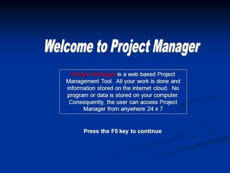 Press the F5 key to continue Project Manager is a web based Project Management Tool. All your work is done and information stored on the internet cloud.