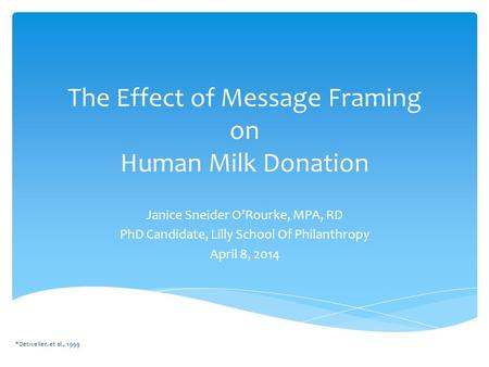 The Effect of Message Framing on Human Milk Donation Janice Sneider O'Rourke, MPA, RD PhD Candidate, Lilly School Of Philanthropy April 8, 2014 *Detweiler,