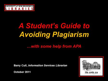 Barry Cull, Information Services Librarian October 2011 lib.unb.ca A Student's Guide to Avoiding Plagiarism …with some help from APA.