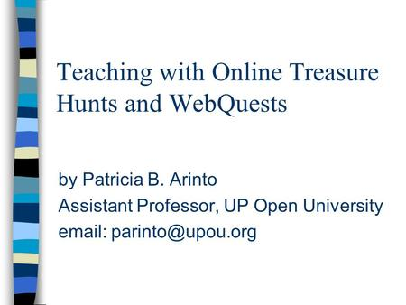 Teaching with Online Treasure Hunts and WebQuests by Patricia B. Arinto Assistant Professor, UP Open University