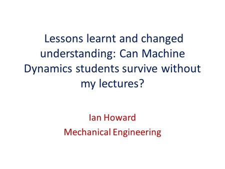 Lessons learnt and changed understanding: Can Machine Dynamics students survive without my lectures? Ian Howard Mechanical Engineering.